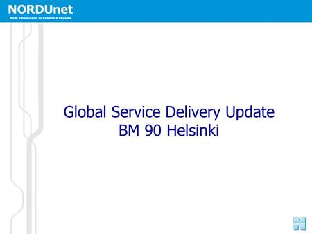 NORDUnet Nordic Infrastructure for Research & Education Global Service Delivery Update BM 90 Helsinki.