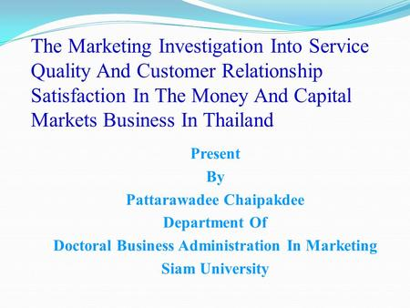 The Marketing Investigation Into Service Quality And Customer Relationship Satisfaction In The Money And Capital Markets Business In Thailand Present By.