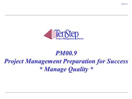 1 TenStep Project Management Process ™ PM00.9 PM00.9 Project Management Preparation for Success * Manage Quality *