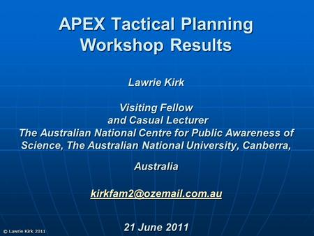 © Lawrie Kirk 2011 APEX Tactical Planning Workshop Results Lawrie Kirk Visiting Fellow and Casual Lecturer The Australian National Centre for Public Awareness.