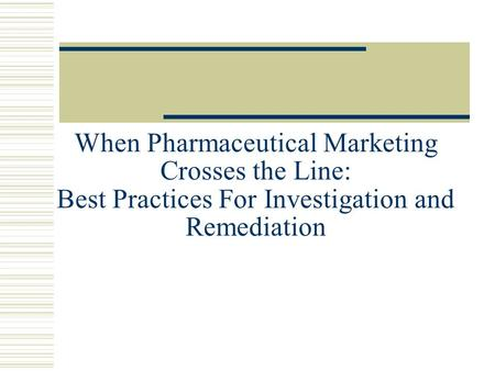 When Pharmaceutical Marketing Crosses the Line: Best Practices For Investigation and Remediation.