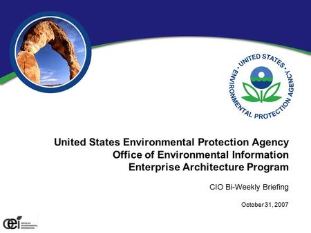 United States Environmental Protection Agency Office of Environmental Information Enterprise Architecture Program CIO Bi-Weekly Briefing October 31, 2007.