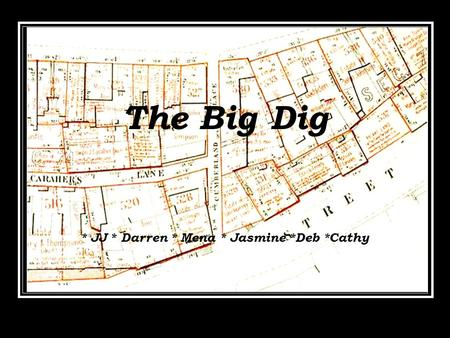 The Big Dig * JJ * Daniel * Mena * Jasmine *Deb *Cathy The Big Dig * JJ * Daniel * Mena * Jasmine *Deb *Cathy The Big Dig * JJ * Daniel * Mena * Jasmine.