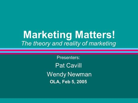 Marketing Matters! The theory and reality of marketing Presenters: Pat Cavill Wendy Newman OLA, Feb 5, 2005.