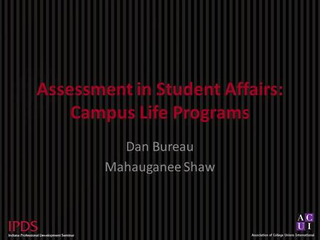 Assessment in Student Affairs: Campus Life Programs Dan Bureau Mahauganee Shaw.