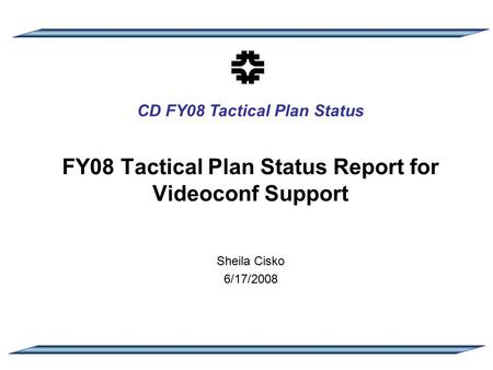 CD FY08 Tactical Plan Status FY08 Tactical Plan Status Report for Videoconf Support Sheila Cisko 6/17/2008.