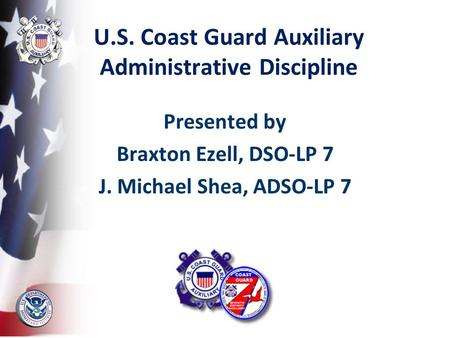 U.S. Coast Guard Auxiliary Administrative Discipline Presented by Braxton Ezell, DSO-LP 7 J. Michael Shea, ADSO-LP 7.