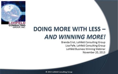 © 2013 Lohfeld Consulting Group Brenda Crist, Lohfeld Consulting Group Lisa Pafe, Lohfeld Consulting Group Lohfeld Business Winning Webinar November 20,