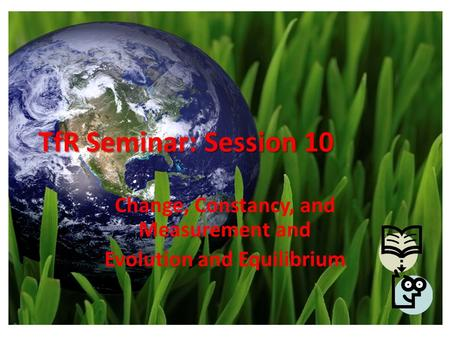 TfR Seminar: Session 10 Change, Constancy, and Measurement and Evolution and Equilibrium.