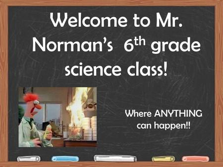 Welcome to Mr. Norman's 6 th grade science class! Where ANYTHING can happen!!
