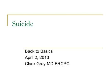 Suicide Back to Basics April 2, 2013 Clare Gray MD FRCPC.