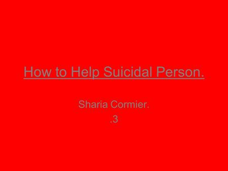 How to Help Suicidal Person. Sharia Cormier..3. Summary. There are many ways to help a suicidal person. On the other hand, there are many things listed.