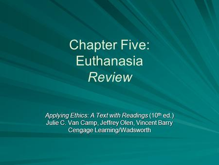 Chapter Five: Euthanasia Review Applying Ethics: A Text with Readings (10 th ed.) Julie C. Van Camp, Jeffrey Olen, Vincent Barry Cengage Learning/Wadsworth.