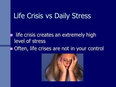 Life Crisis vs Daily Stress life crisis creates an extremely high level of stress Often, life crises are not in your control.