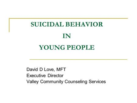 SUICIDAL BEHAVIOR IN YOUNG PEOPLE David D Love, MFT Executive Director Valley Community Counseling Services.