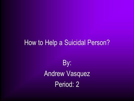How to Help a Suicidal Person? By: Andrew Vasquez Period: 2.