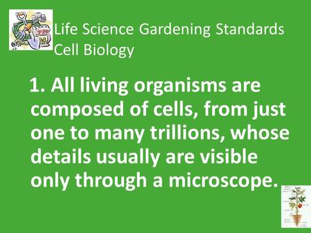 Life Science Gardening Standards Cell Biology 1. All living organisms are composed of cells, from just one to many trillions, whose details usually are.