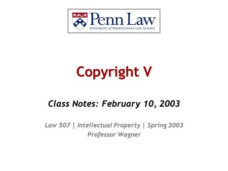 Copyright V Class Notes: February 10, 2003 Law 507 | Intellectual Property | Spring 2003 Professor Wagner.