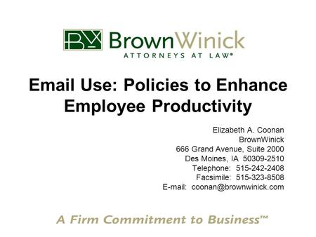 Email Use: Policies to Enhance Employee Productivity Elizabeth A. Coonan BrownWinick 666 Grand Avenue, Suite 2000 Des Moines, IA 50309-2510 Telephone:
