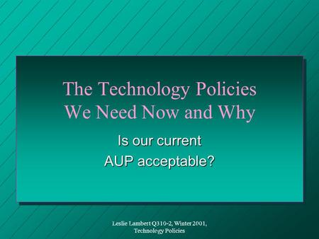 Leslie Lambert Q310-2, Winter 2001, Technology Policies The Technology Policies We Need Now and Why Is our current AUP acceptable?