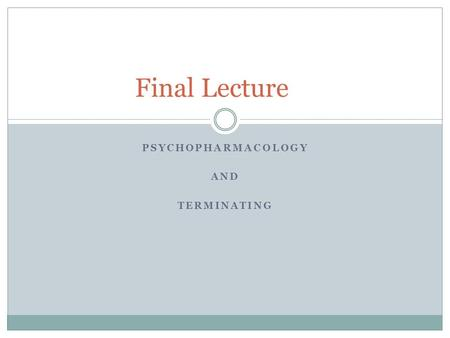 PSYCHOPHARMACOLOGY AND TERMINATING Final Lecture.