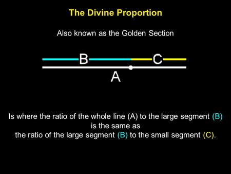 The Divine Proportion Is where the ratio of the whole line (A) to the large segment (B) is the same as the ratio of the large segment (B) to the small.
