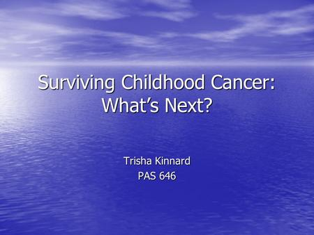 Surviving Childhood Cancer: What's Next? Trisha Kinnard PAS 646.