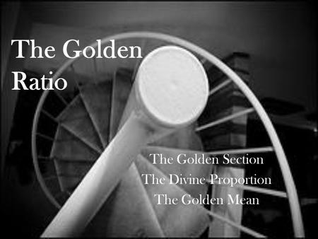The Golden Ratio The Golden Section The Divine Proportion The Golden Mean.