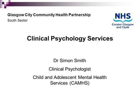 Clinical Psychology Services Dr Simon Smith Clinical Psychologist Child and Adolescent Mental Health Services (CAMHS) Glasgow City Community Health Partnership.