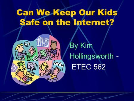 Can We Keep Our Kids Safe on the Internet? By Kim Hollingsworth - ETEC 562.