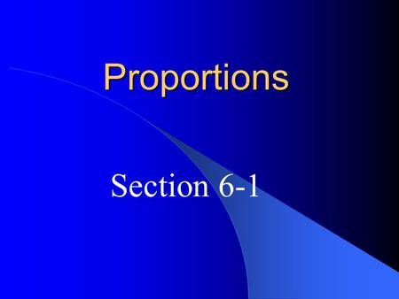 Proportions Section 6-1. ratio – a comparison of 2 quantities The ratio of a to b can be expressed as a:b or where b is not 0.
