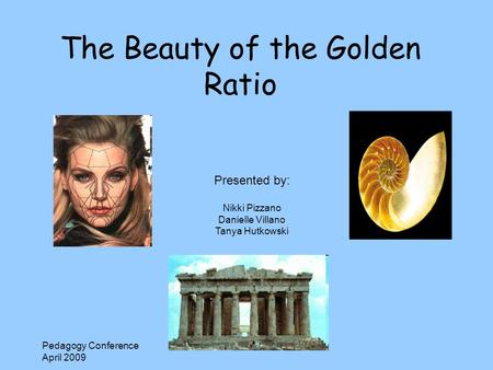 Pedagogy Conference April 2009 The Beauty of the Golden Ratio Presented by: Nikki Pizzano Danielle Villano Tanya Hutkowski.