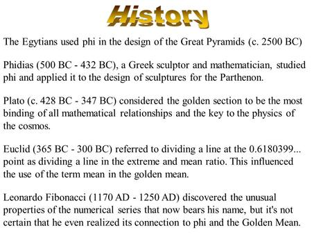 The Egytians used phi in the design of the Great Pyramids (c. 2500 BC) Euclid (365 BC - 300 BC) referred to dividing a line at the 0.6180399... point as.