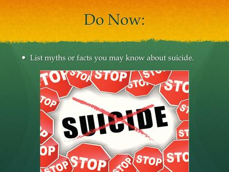 Do Now: List myths or facts you may know about suicide. List myths or facts you may know about suicide.