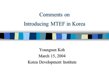 Comments on Introducing MTEF in Korea Youngsun Koh March 15, 2004 Korea Development Institute.