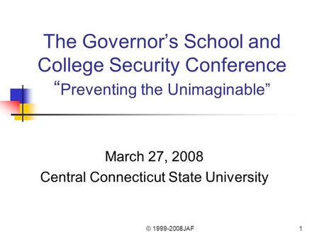 "© 1999-2008JAF1 The Governor's School and College Security Conference "" Preventing the Unimaginable"" March 27, 2008 Central Connecticut State University."