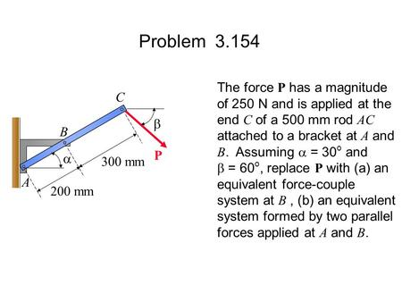 Problem 3.154 The force P has a magnitude of 250 N and is applied at the end C of a 500 mm rod AC attached to a bracket at A and B. Assuming  = 30 o and.