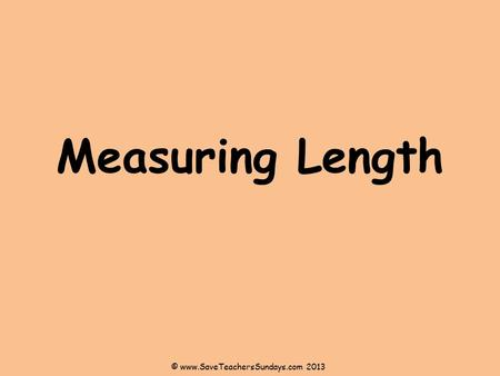 Measuring Length © www.SaveTeachersSundays.com 2013.