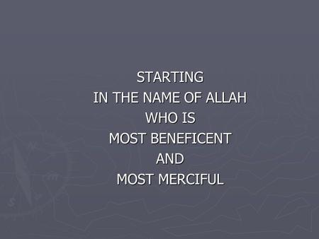 STARTING IN THE NAME OF ALLAH WHO IS MOST BENEFICENT AND MOST MERCIFUL.