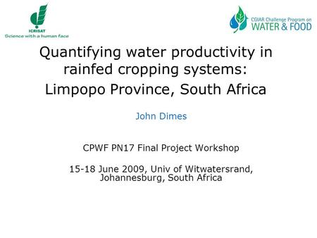 Quantifying water productivity in rainfed cropping systems: Limpopo Province, South Africa John Dimes CPWF PN17 Final Project Workshop 15-18 June 2009,