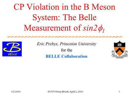 4/2/2001SUNY Stony Brook, April 2, 20011 CP Violation in the B Meson System: The Belle Measurement of sin2  1 Eric Prebys, Princeton University for the.