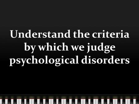 Understand the criteria by which we judge psychological disorders.