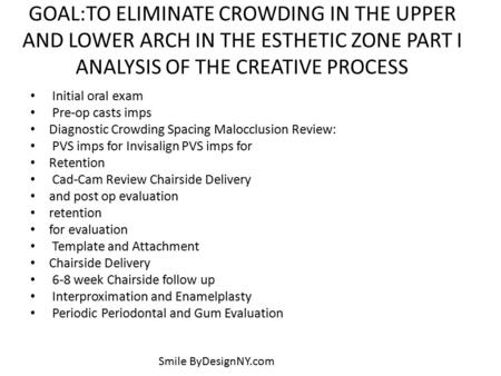 GOAL:TO ELIMINATE CROWDING IN THE UPPER AND LOWER ARCH IN THE ESTHETIC ZONE PART I ANALYSIS OF THE CREATIVE PROCESS Initial oral exam Pre-op casts imps.