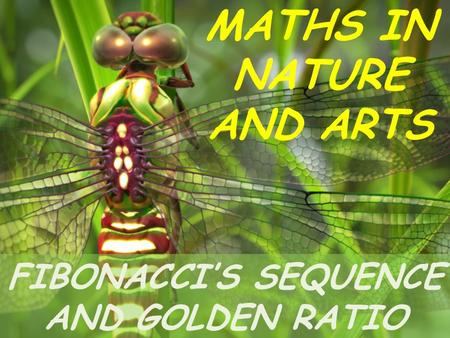 MATHS IN NATURE AND ARTS FIBONACCI'S SEQUENCE AND GOLDEN RATIO.
