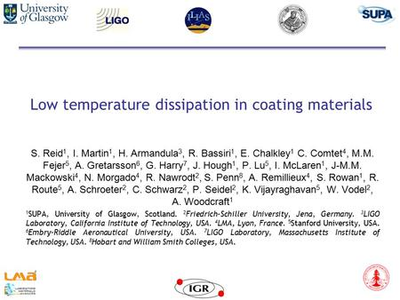 Low temperature dissipation in coating materials S. Reid 1, I. Martin 1, H. Armandula 3, R. Bassiri 1, E. Chalkley 1 C. Comtet 4, M.M. Fejer 5, A. Gretarsson.