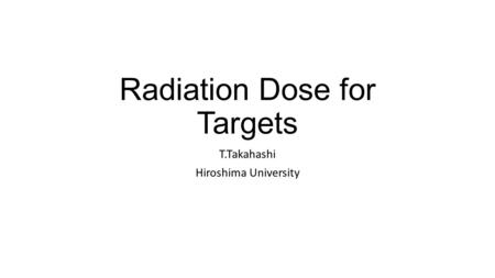 Radiation Dose for Targets T.Takahashi Hiroshima University.