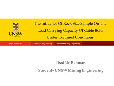 The Influence Of Rock Size Sample On The Load Carrying Capacity Of Cable Bolts Under Confined Conditions Ibad Ur-Rahman Student– UNSW Mining Engineering.