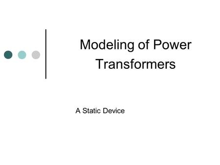 Modeling of Power Transformers A Static Device. Transformers The transformer enables us to utilize different voltage levels across the system for the.