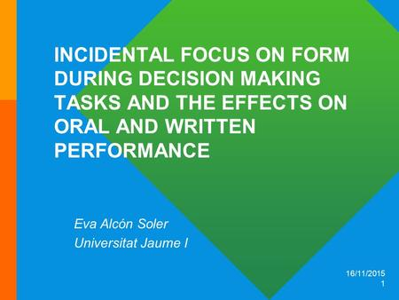 16/11/2015 1 INCIDENTAL FOCUS ON FORM DURING DECISION MAKING TASKS AND THE EFFECTS ON ORAL AND WRITTEN PERFORMANCE Eva Alcón Soler Universitat Jaume I.