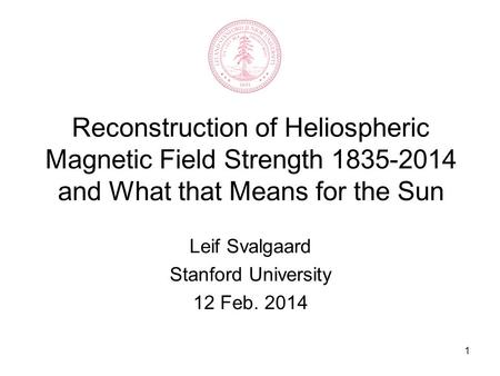 1 Reconstruction of Heliospheric Magnetic Field Strength 1835-2014 and What that Means for the Sun Leif Svalgaard Stanford University 12 Feb. 2014.